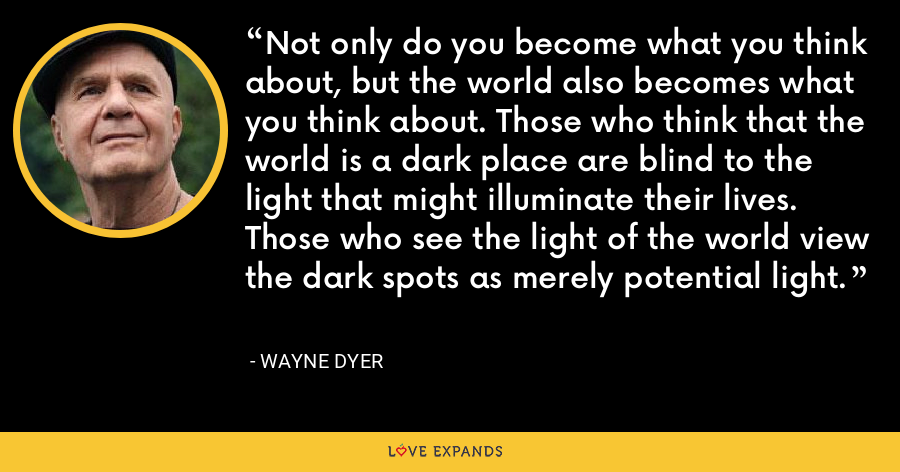 Not only do you become what you think about, but the world also becomes what you think about. Those who think that the world is a dark place are blind to the light that might illuminate their lives. Those who see the light of the world view the dark spots as merely potential light. - Wayne Dyer