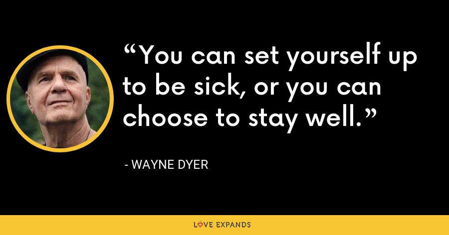 You can set yourself up to be sick, or you can choose to stay well. - Wayne Dyer