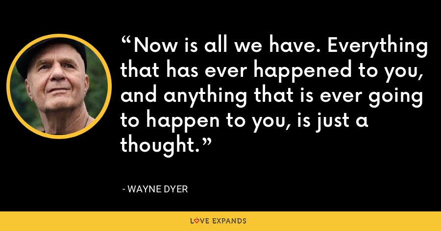 Now is all we have. Everything that has ever happened to you, and anything that is ever going to happen to you, is just a thought. - Wayne Dyer