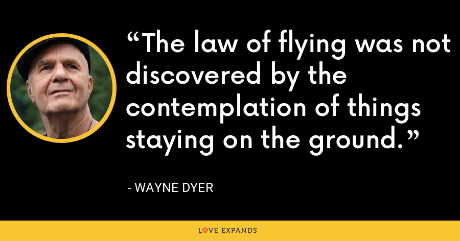 The law of flying was not discovered by the contemplation of things staying on the ground. - Wayne Dyer