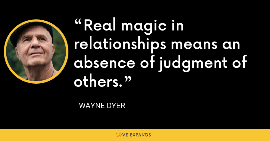 Real magic in relationships means an absence of judgment of others. - Wayne Dyer
