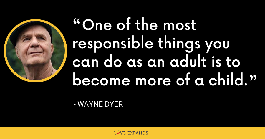 One of the most responsible things you can do as an adult is to become more of a child. - Wayne Dyer