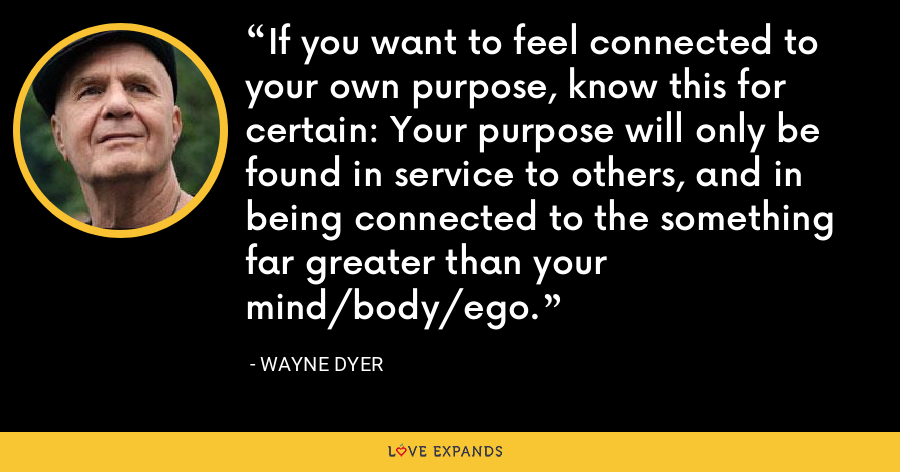 If you want to feel connected to your own purpose, know this for certain: Your purpose will only be found in service to others, and in being connected to the something far greater than your mind/body/ego. - Wayne Dyer