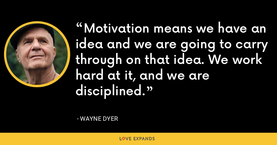 Motivation means we have an idea and we are going to carry through on that idea. We work hard at it, and we are disciplined. - Wayne Dyer