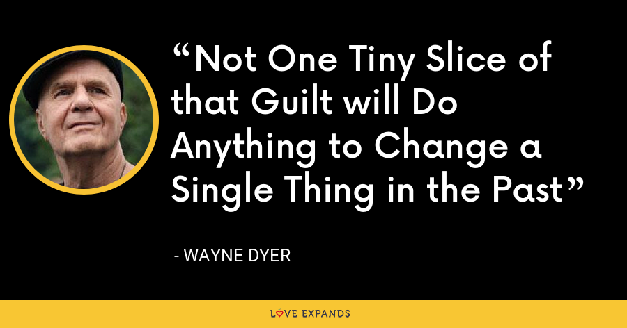 Not One Tiny Slice of that Guilt will Do Anything to Change a Single Thing in the Past - Wayne Dyer
