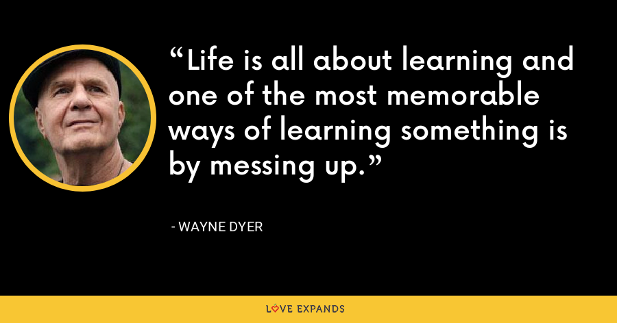 Life is all about learning and one of the most memorable ways of learning something is by messing up. - Wayne Dyer