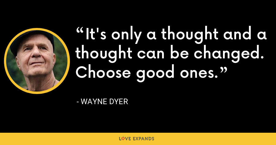 It's only a thought and a thought can be changed. Choose good ones. - Wayne Dyer