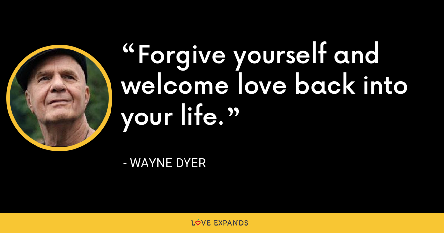 Forgive yourself and welcome love back into your life. - Wayne Dyer
