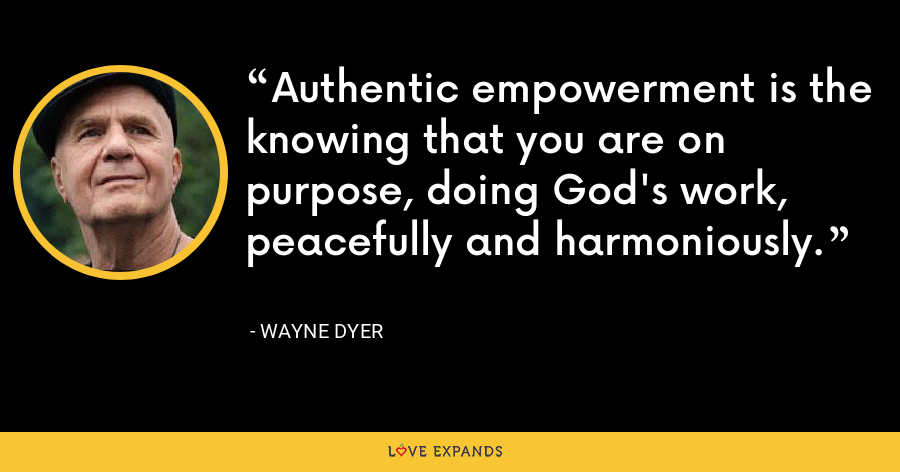 Authentic empowerment is the knowing that you are on purpose, doing God's work, peacefully and harmoniously. - Wayne Dyer