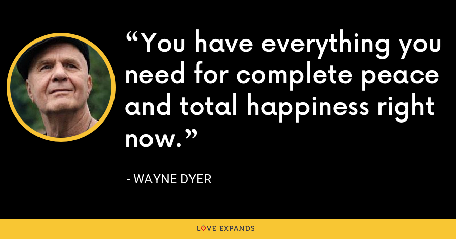 You have everything you need for complete peace and total happiness right now. - Wayne Dyer