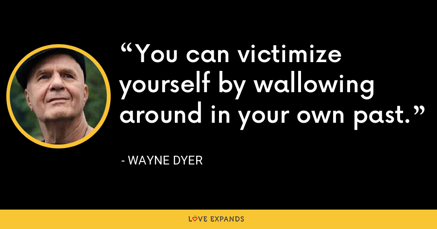 You can victimize yourself by wallowing around in your own past. - Wayne Dyer