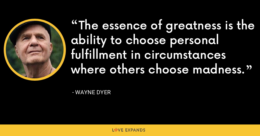 The essence of greatness is the ability to choose personal fulfillment in circumstances where others choose madness. - Wayne Dyer