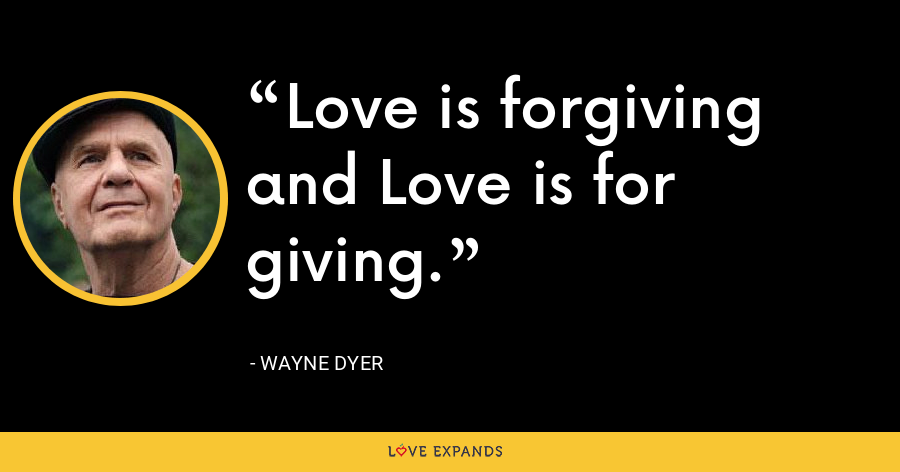 Love is forgiving and Love is for giving. - Wayne Dyer