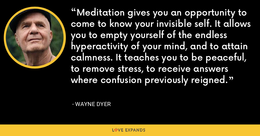 Meditation gives you an opportunity to come to know your invisible self. It allows you to empty yourself of the endless hyperactivity of your mind, and to attain calmness. It teaches you to be peaceful, to remove stress, to receive answers where confusion previously reigned. - Wayne Dyer