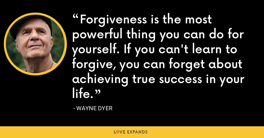 Forgiveness is the most powerful thing you can do for yourself. If you can't learn to forgive, you can forget about achieving true success in your life. - Wayne Dyer