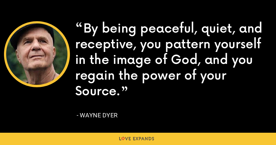 By being peaceful, quiet, and receptive, you pattern yourself in the image of God, and you regain the power of your Source. - Wayne Dyer