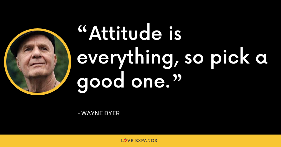 Attitude is everything, so pick a good one. - Wayne Dyer