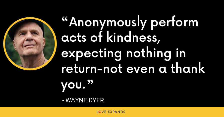 Anonymously perform acts of kindness, expecting nothing in return-not even a thank you. - Wayne Dyer