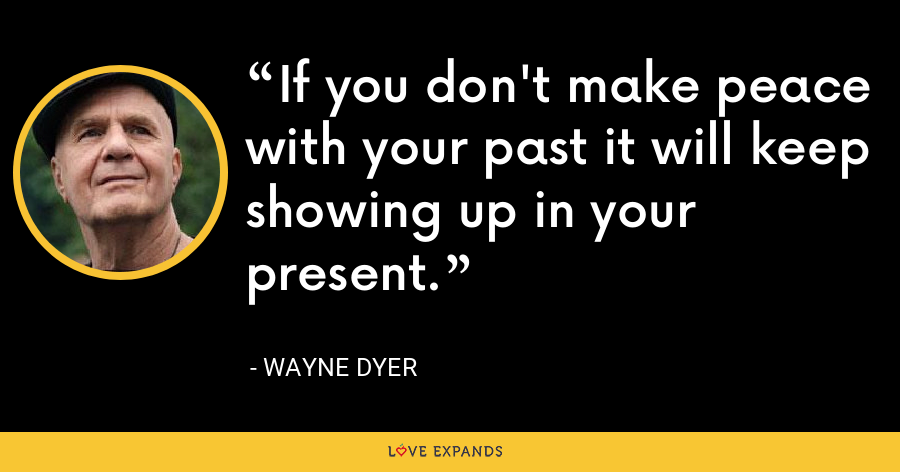 If you don't make peace with your past it will keep showing up in your present. - Wayne Dyer