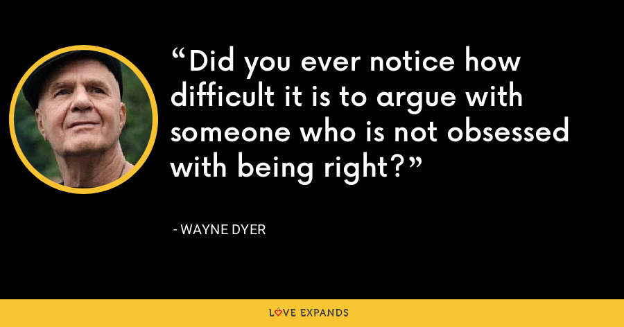 Did you ever notice how difficult it is to argue with someone who is not obsessed with being right? - Wayne Dyer