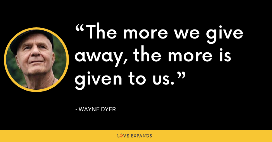 The more we give away, the more is given to us. - Wayne Dyer