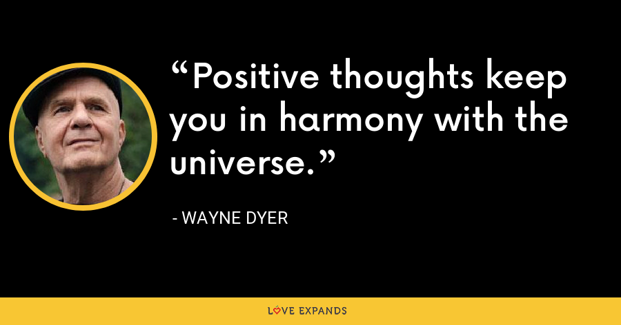 Positive thoughts keep you in harmony with the universe. - Wayne Dyer