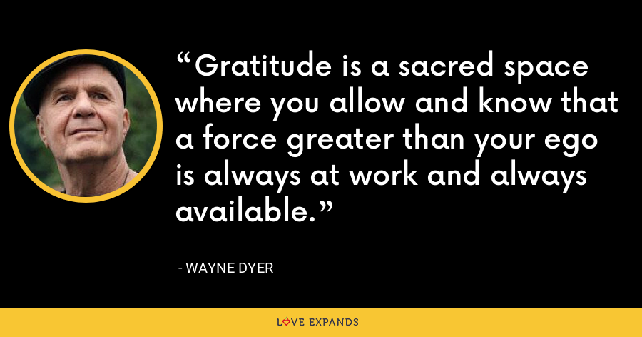 Gratitude  is a sacred space where you allow and know that a force greater than  your ego is always at work and always available. - Wayne Dyer