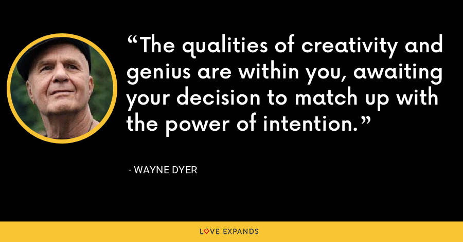 The qualities of creativity and genius are within you, awaiting your decision to match up with the power of intention. - Wayne Dyer