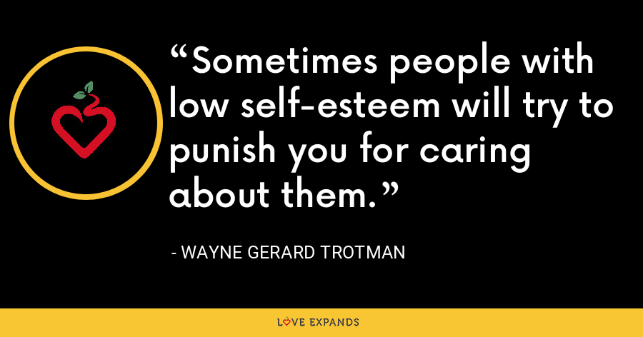 Sometimes people with low self-esteem will try to punish you for caring about them. - Wayne Gerard Trotman