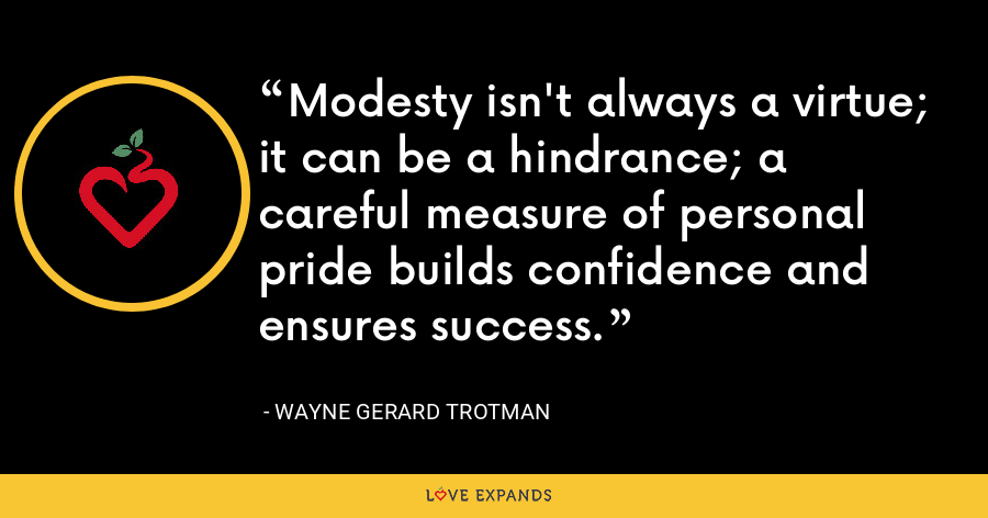 Modesty isn't always a virtue; it can be a hindrance; a careful measure of personal pride builds confidence and ensures success. - Wayne Gerard Trotman