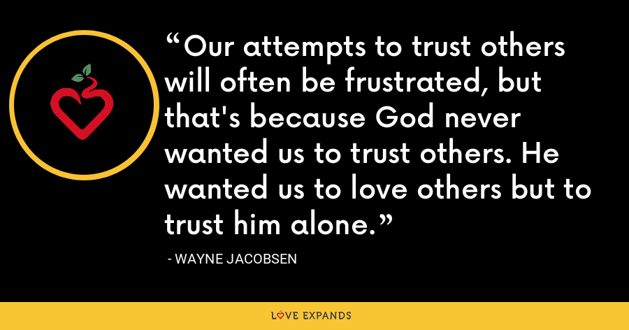 Our attempts to trust others will often be frustrated, but that's because God never wanted us to trust others. He wanted us to love others but to trust him alone. - Wayne Jacobsen