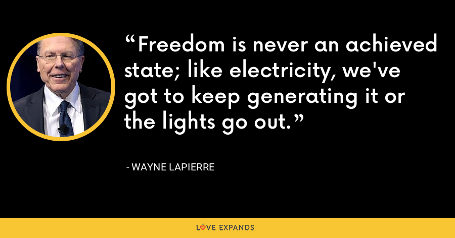 Freedom is never an achieved state; like electricity, we've got to keep generating it or the lights go out. - Wayne LaPierre