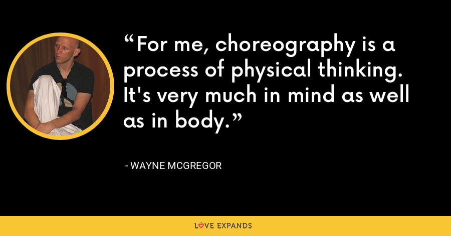 For me, choreography is a process of physical thinking. It's very much in mind as well as in body. - Wayne McGregor