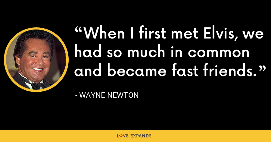 When I first met Elvis, we had so much in common and became fast friends. - Wayne Newton