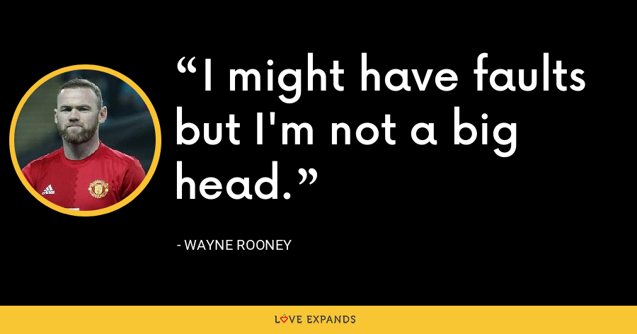 I might have faults but I'm not a big head. - Wayne Rooney