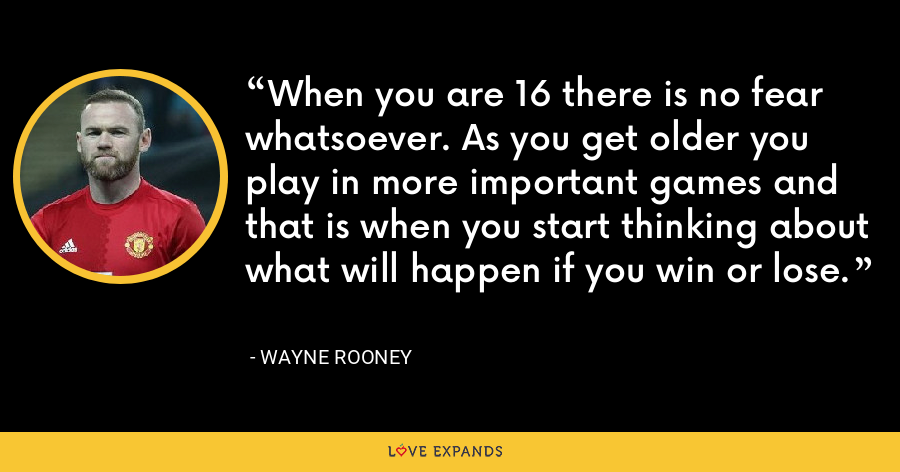 When you are 16 there is no fear whatsoever. As you get older you play in more important games and that is when you start thinking about what will happen if you win or lose. - Wayne Rooney