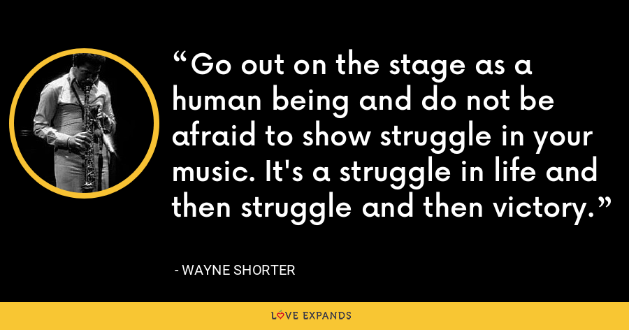 Go out on the stage as a human being and do not be afraid to show struggle in your music. It's a struggle in life and then struggle and then victory. - Wayne Shorter