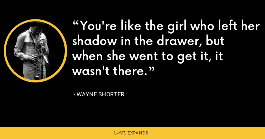 You're like the girl who left her shadow in the drawer, but when she went to get it, it wasn't there. - Wayne Shorter