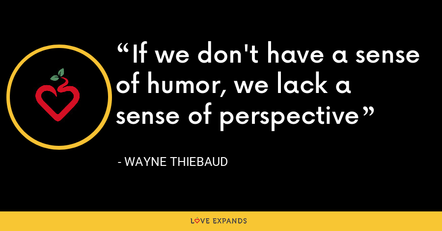 If we don't have a sense of humor, we lack a sense of perspective - Wayne Thiebaud