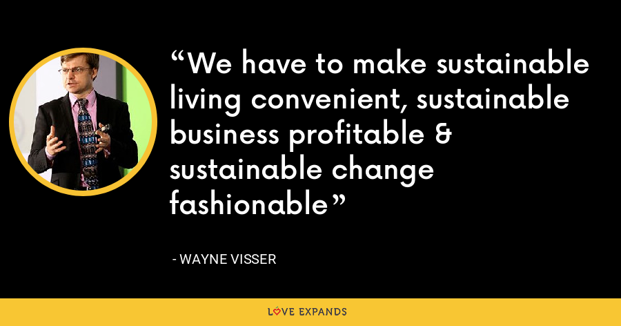 We have to make sustainable living convenient, sustainable business profitable & sustainable change fashionable - Wayne Visser