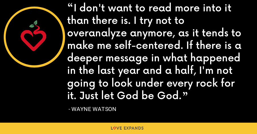 I don't want to read more into it than there is. I try not to overanalyze anymore, as it tends to make me self-centered. If there is a deeper message in what happened in the last year and a half, I'm not going to look under every rock for it. Just let God be God. - Wayne Watson