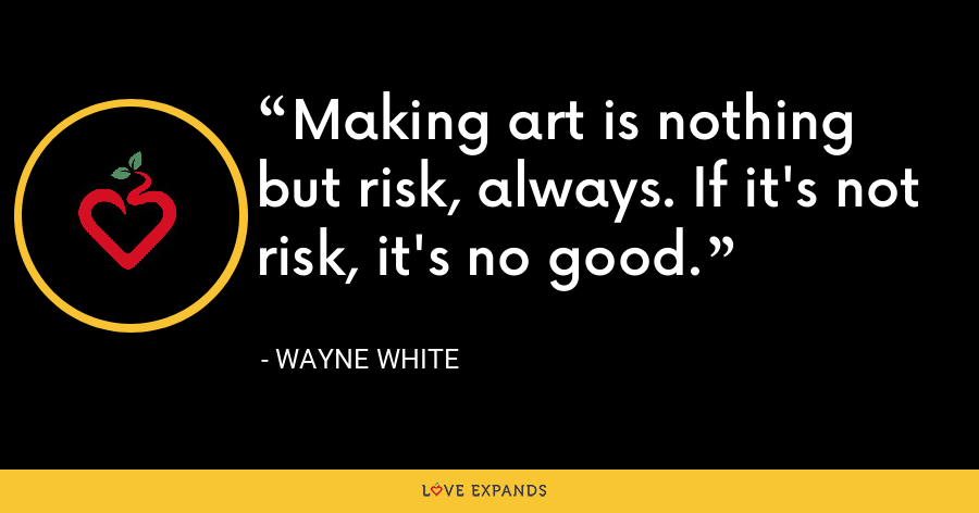Making art is nothing but risk, always. If it's not risk, it's no good. - Wayne White