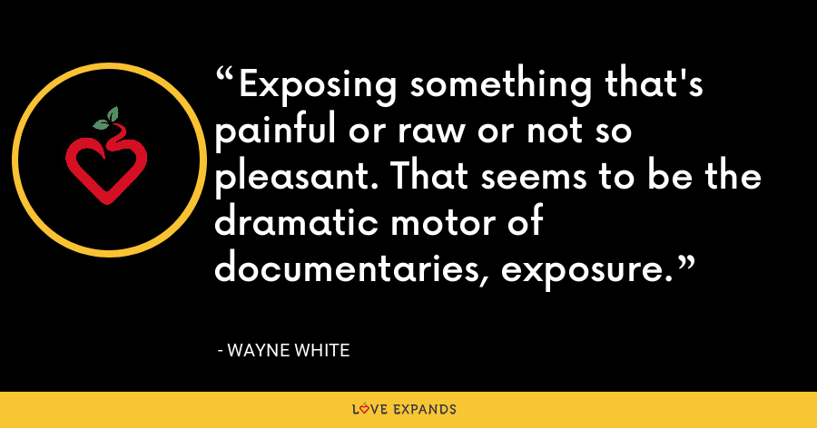 Exposing something that's painful or raw or not so pleasant. That seems to be the dramatic motor of documentaries, exposure. - Wayne White