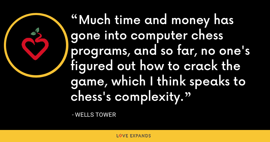 Much time and money has gone into computer chess programs, and so far, no one's figured out how to crack the game, which I think speaks to chess's complexity. - Wells Tower