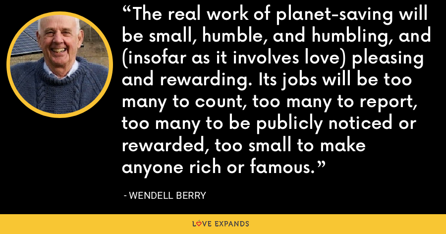 The real work of planet-saving will be small, humble, and humbling, and (insofar as it involves love) pleasing and rewarding. Its jobs will be too many to count, too many to report, too many to be publicly noticed or rewarded, too small to make anyone rich or famous. - Wendell Berry