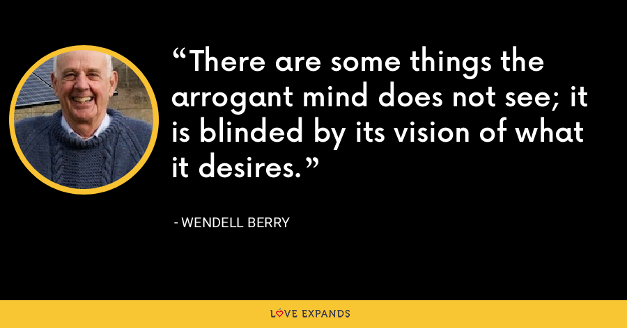 There are some things the arrogant mind does not see; it is blinded by its vision of what it desires. - Wendell Berry