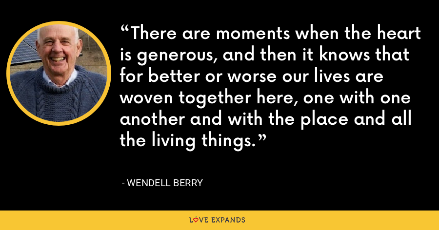 There are moments when the heart is generous, and then it knows that for better or worse our lives are woven together here, one with one another and with the place and all the living things. - Wendell Berry