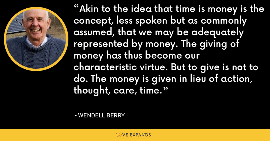 Akin to the idea that time is money is the concept, less spoken but as commonly assumed, that we may be adequately represented by money. The giving of money has thus become our characteristic virtue. But to give is not to do. The money is given in lieu of action, thought, care, time. - Wendell Berry