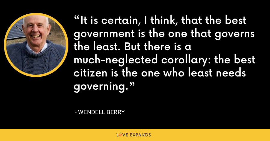 It is certain, I think, that the best government is the one that governs the least. But there is a much-neglected corollary: the best citizen is the one who least needs governing. - Wendell Berry