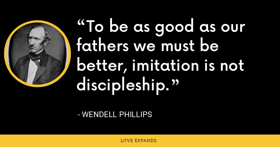 To be as good as our fathers we must be better, imitation is not discipleship. - Wendell Phillips